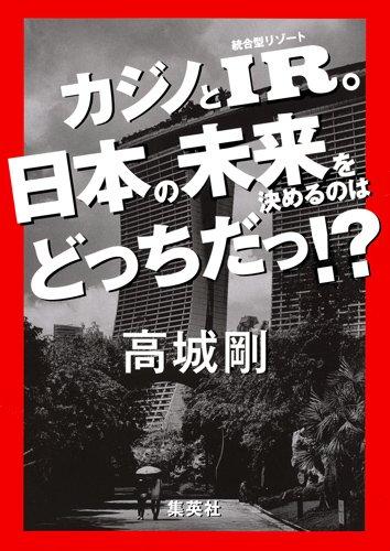 カジノとIR。日本の未来を決めるのはどっちだっ! ?