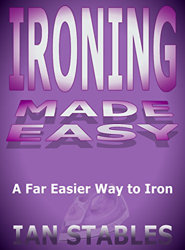 IRONING MADE EASY: The Far Easier Way to Iron (House Cleaning, Decluttering, and Organizing Made Easy Book 1)