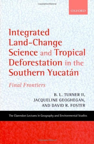 Download Integrated Land-Change Science and Tropical Deforestation in the Southern Yucatán: Final Frontiers (Clarendon Lectures in Geography and Environmental Studies) Pdf