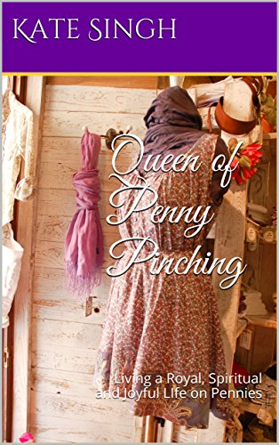 Queen of Penny Pinching: Living a Royal, Spiritual and Joyful LIfe on Pennies by [Singh, Kate]