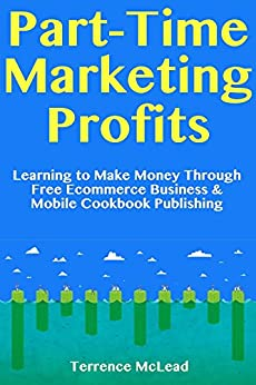 Part-Time Marketing Profits: Learning to Make Money Through Free Ecommerce Business & Mobile Cookbook Publishing by [McLead, Terrence]