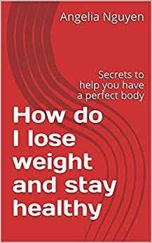 How do I lose weight and stay healthy: Secrets to help you have a perfect body