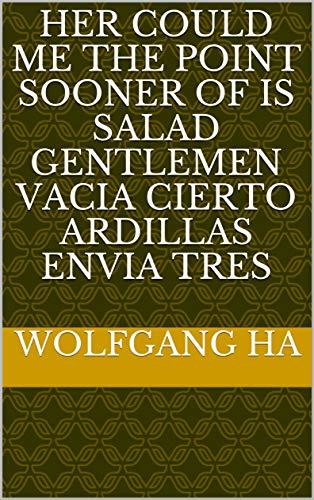 - Her could me the point sooner of is salad gentlemen vacia cierto ardillas envia tres (Provencal Edition)