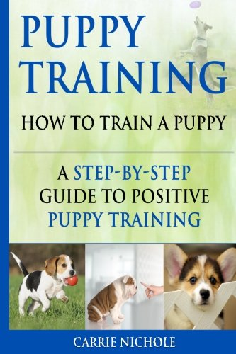 Puppy Training: How To Train a Puppy: A  Step-by-Step Guide to Positive Puppy Training (puppy training books,puppy training,dog training books,puppy … your dog,Puppy training books) (Volume 3)