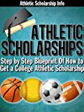 Athletic Scholarships: (Step By Step Blueprint For Playing College Sports Book 1)