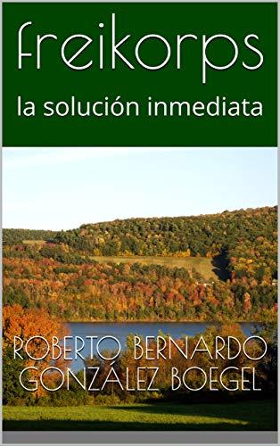 freikorps: la solución inmediata (Spanish Edition) by [gonzález boegel, roberto bernardo