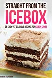 Straight from the Icebox: 25 Easy yet Delicious Recipes for Icebox Cakes