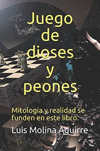 Juego de dioses y peones: Mitologia y realidad se funden en este libro (Spanish Edition) [Luis Molina Aguirre] (Tapa Blanda)