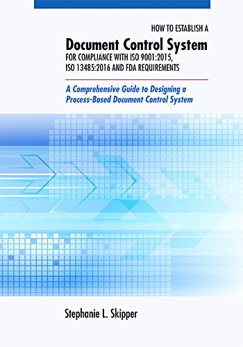 How to Establish a Document Control System for Compliance with ISO 9001:2015, ISO 13485:2016, and FDA Requirements: A Comprehensive Guide to Designing a Process-Based Document Control - Iso Control Document