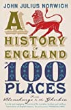 A History of England in 100 Places: From Stonehenge to the Gherkin by Julius Norwich, John (2012)