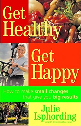 Download Get Healthy, Get Happy: How to Make Small Changes that Give You Big Results PDF