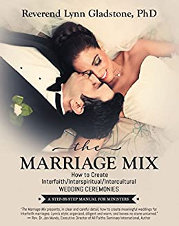 The Marriage Mix: How to Create Interfaith/Interspiritual/Intercultural Wedding Ceremonies: A STEP-BY-STEP MANUAL FOR MINISTERS