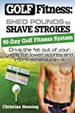 Golf Fitness: Shed Pounds to Shave Strokes: Drive the Fat Out of Your Game for Lower Scores (Volume 1)