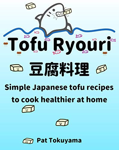 Tofu Ryouri: Simple Japanese Tofu Recipes to Cook Healthier at Home by Pat Tokuyama