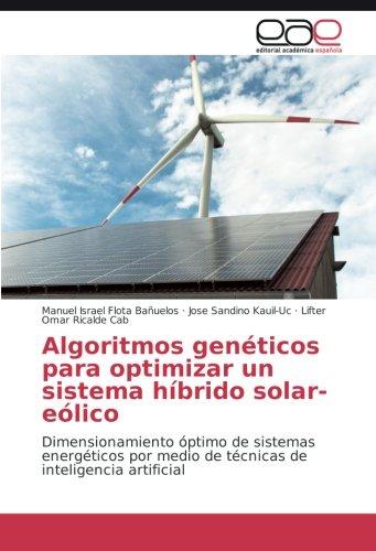 Algoritmos genéticos para optimizar un sistema híbrido solar-eólico: Dimensionamiento óptimo de sistemas energéticos por medio de técnicas de inteligencia artificial (Spanish Edition) PDF