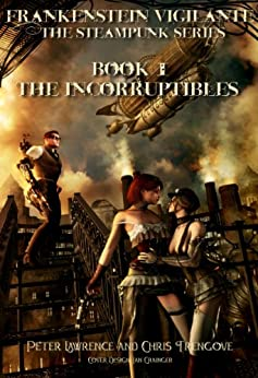 The Incorruptibles (Book One, Frankenstein Vigilante): Frankenstein Vigilante: The Steampunk Series (Frankenstein Vigilante. The Steampunk Series. 1) by [Lawrence, Peter, Chris Trengove]