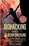 Biohacking und Selbstoptimierung: Leistungsfähigkeit steigern, gesund leben und besser schlafen - Werde die beste Version von Dir selbst! (Schritt für Schritt Anleitung: in 14 Tagen zum Biohacker)