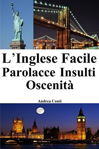 L'Inglese Facile: Parolacce - Insulti - Oscenità (Imparare l'Inglese, Corso di Inglese, Conversazione Inglese, Lingua Inglese, Inglese veloce, Frasi in Inglese) (Italian Edition)