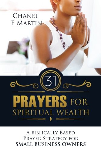 31 Prayers for Spiritual Wealth: A Biblically Based Prayer Strategy for Small Business Owners