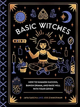 Basic Witches: How to Summon Success, Banish Drama, and Raise Hell with Your Coven by [Saxena, Jaya, Zimmerman, Jess]