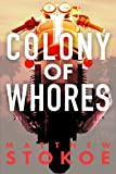 Colony of Whores: Written by Matthew Stokoe, 2014 Edition, Publisher: Matthew Stokoe [Paperback]