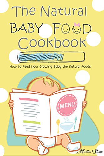 The Natural Baby Food Cookbook: How to Feed Your Growing Baby the Natural Foods by Martha Stone
