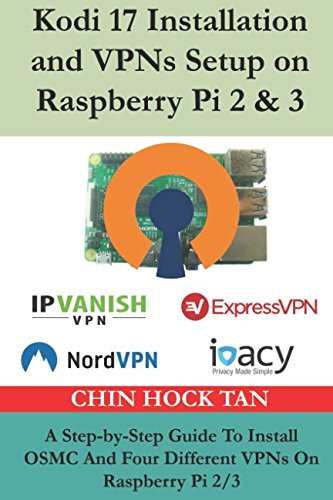 Kodi 17 Installation and VPNs Setup on Raspberry Pi 2 & 3: A Step-by-Step Guide To Install OSMC And Four Different VPNs On Raspberry Pi 2/3