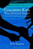 Coaching Kids While Managing Parents: A Coach's and Parent's Guide to Youth Sports, Tony Pearcey, 055705186X