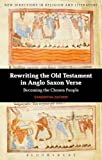Rewriting the Old Testament in Anglo-Saxon Verse: Becoming the Chosen People (New Directions in Religion and Literature), Samantha Zacher, 1441185607