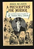 A Prescription for Murder : The Victorian Serial Killings of Dr. Thomas Neill Cream, McLaren, Angus, 0226560678