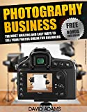 Photography: Photography Business: The Most Amazing and Easy Ways to Sell Your Photos Online for Beginners (Photography For Beginners, DSLR, Digital Photography, ... Digital Camera, Photography Business)