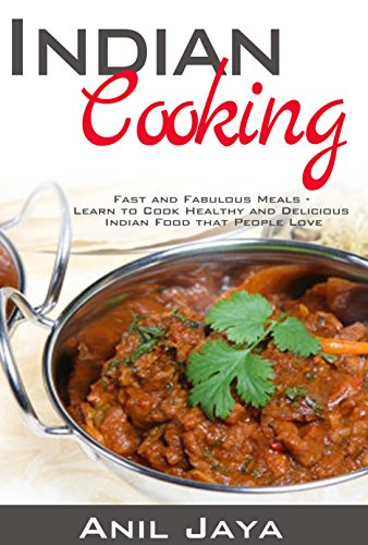 Indian Cooking: Fast and Fabulous Meals – Learn to Cook Healthy and Delicious Indian Food that People Love (Indian Recipes, Indian Cookbook, Healthy ()