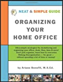 Neat and Simple Guide to Organizing Your Home Office: Ultra-Simple, ADD-Friendly Strategies to Conquer Chronic Disorganization, Clear Clutter and Organize Your Life!