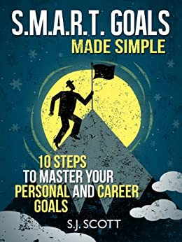 S.M.A.R.T. Goals Made Simple - 10 Steps to Master Your Personal and Career Goals (Productive Habits) by [Scott, S.J.]