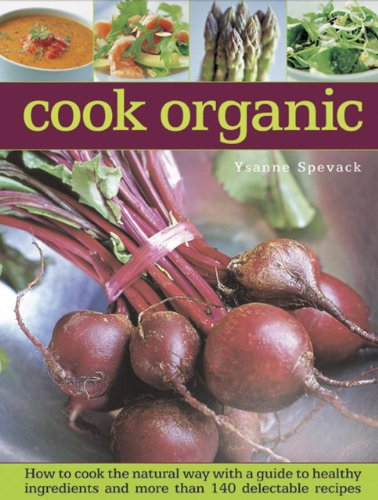 Cook Organic: How To Cook The Natural Way With A Guide To Healthy Ingredients And More Than 140 Delectable Recipes by Ysanne Spevak