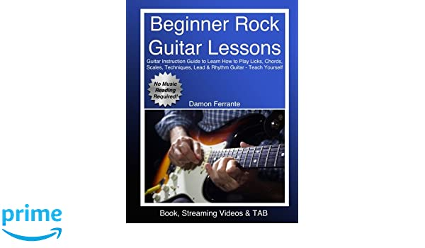 Beginner Rock Guitar Lessons: Guitar Instruction Guide to Learn How to Play Licks, Chords, Scales, Techniques, Lead & Rhythm Guitar, Basic Music .