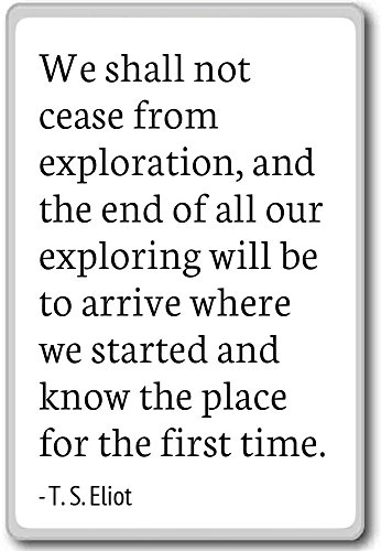 We shall not cease from exploration, and the en... - T. S. Eliot quotes fridge magnet, White (We Shall Not Cease From Exploration Quote)