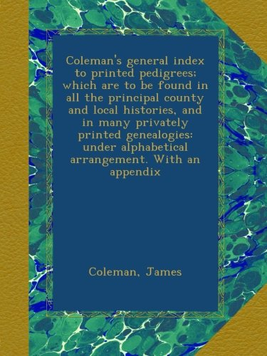 Download Coleman's general index to printed pedigrees; which are to be found in all the principal county and local histories, and in many privately printed ... alphabetical arrangement. With an appendix ebook