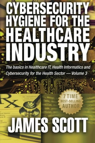 Cybersecurity Hygiene for the Healthcare Industry: The basics in Healthcare IT, Health Informatics and Cybersecurity for the Health Sector Volume 3