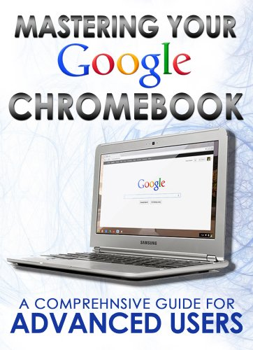 Mastering Your Chromebook: A Comprehensive Guide For Advanced Users (Master Anything Guides) Doc