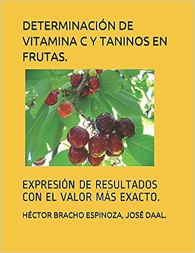 DETERMINACIÓN DE VITAMINA C Y TANINOS EN FRUTAS.: EXPRESIÓN DE RESULTADOS CON EL VALOR MÁS EXACTO. (Spanish Edition): Dr. HÉCTOR RAMÓN BRACHO ESPINOZA, ...
