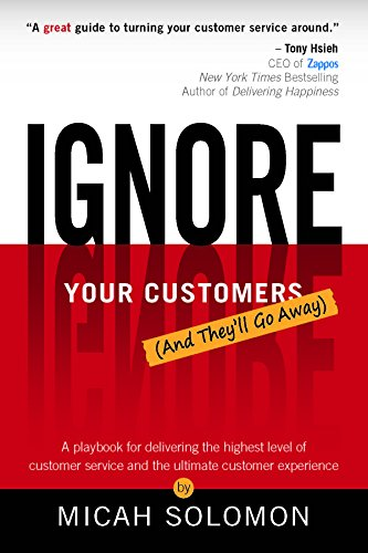 Ignore Your Customers  And Theyll Go Away   A Playbook For Delivering The Highest Level Of Customer Service And The Ultimate Customer Experience