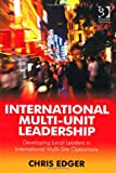 International Multi-Unit Leadership Local Leadership in International Multi-Site Situations, Edger, Chris, 1409460703