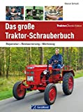 Traktor Werkstatt: Das große Traktor Schrauberbuch - Reparatur, Restaurierung, Werkzeug. Die Schlepper Reparaturanleitung, das Handbuch für alle, die sagen: Jetzt helfe ich mir selbst!