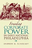 Founding Corporate Power in Early National Philadelphia, Schocket, Andrew M., 0875803695