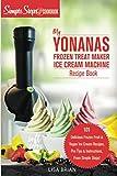 My Yonanas Frozen Treat Maker Soft Serve Ice Cream Machine Recipe Book, a Simple Steps Brand Cookbook: 101 Delicious Frozen Fruit & Vegan Ice Cream ... Simple Steps! (Sorbet Maker, Vegan Gifts)