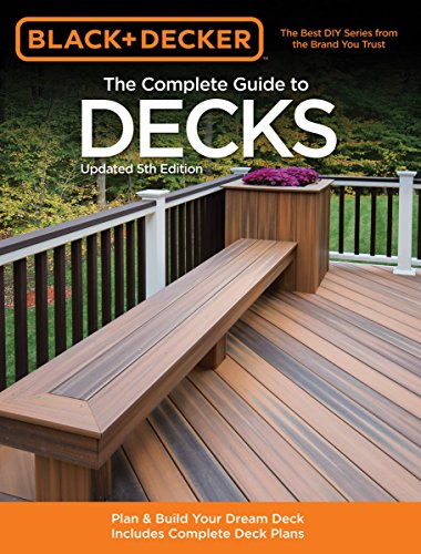 The Complete Guide to Decks: Plan & Build Your Dream Deck Includes Complete Deck Plans (Black & Decker Complete Guide)