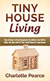 Tiny House Living: Tips & Ideas To Stay Organized, De-clutter, Live Well & Make The Most Out Of Your Small House Or Apartment (Tiny House Plans, Tiny House ... Book, Downsizing, Apartment Investing)