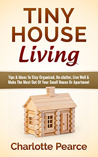 Tiny House Living: Tips & Ideas To Stay Organized, De-clutter, Live Well & Make The Most Out Of Your Small House Or Apartment (Tiny House Plans, Tiny House ... Book, Downsizing, Apartment Investing)]()
