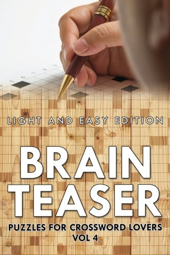 Brain Teaser Puzzles for Crossword Lovers Vol 4: Light and Easy Edition (Brain Teaser Puzzles for Crossword Lovers: Light and Easy Edition) (Volume 4)